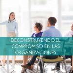 Deconstruyendo el compromiso en las organizaciones